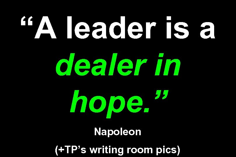 """A leader is a dealer in hope. "" Napoleon (+TP's writing room pics)"