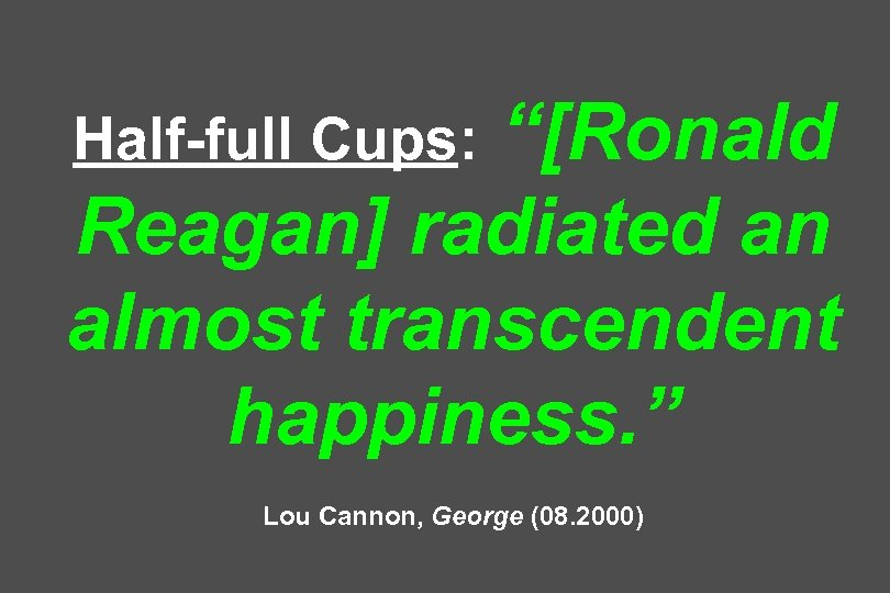 """[Ronald Reagan] radiated an almost transcendent happiness. "" Half-full Cups: Lou Cannon, George (08."