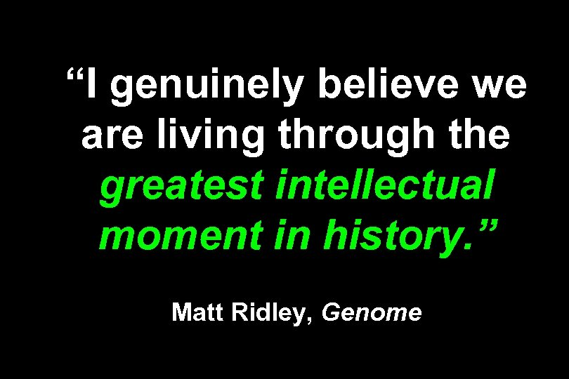 """I genuinely believe we are living through the greatest intellectual moment in history. """