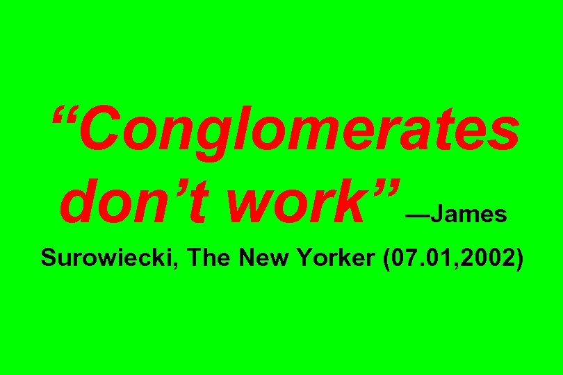 """Conglomerates don't work"" —James Surowiecki, The New Yorker (07. 01, 2002)"