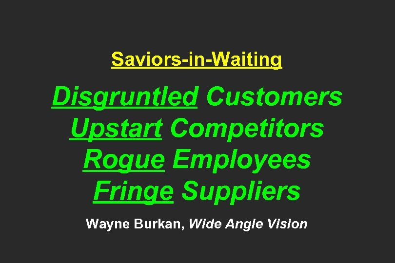 Saviors-in-Waiting Disgruntled Customers Upstart Competitors Rogue Employees Fringe Suppliers Wayne Burkan, Wide Angle Vision