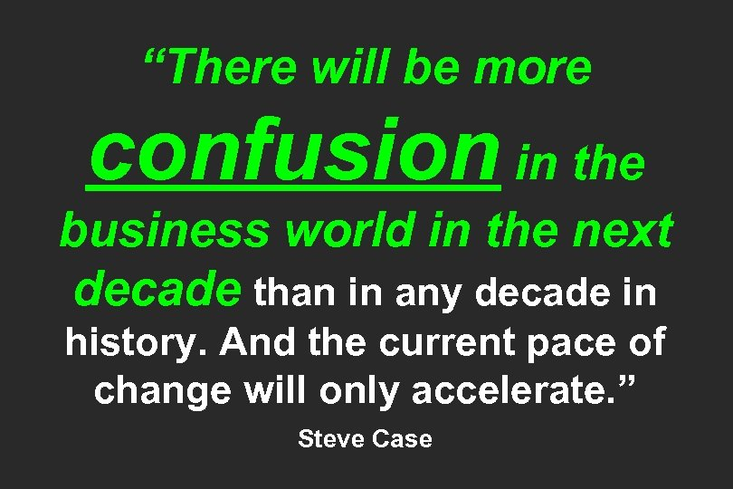 """There will be more confusion in the business world in the next decade than"