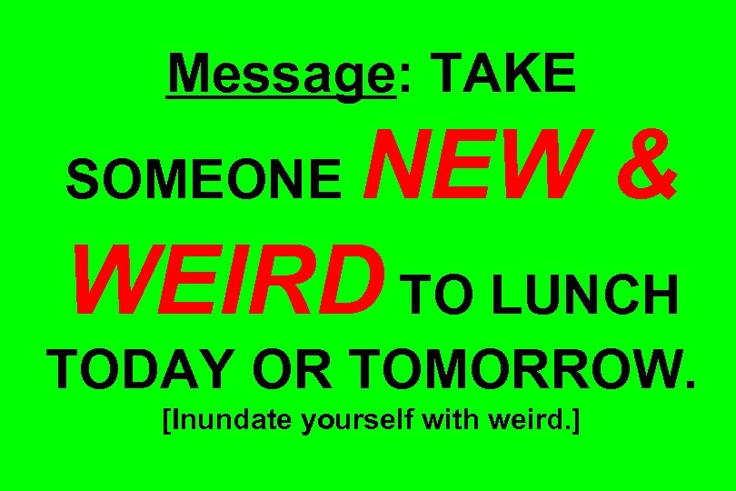 Message: TAKE NEW & WEIRD TO LUNCH SOMEONE TODAY OR TOMORROW. [Inundate yourself with