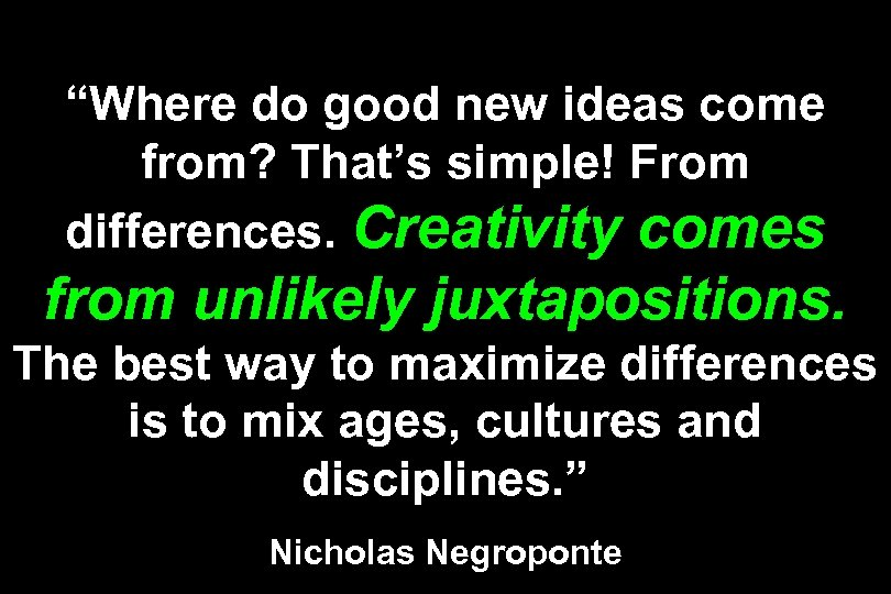 """Where do good new ideas come from? That's simple! From differences. Creativity comes from"