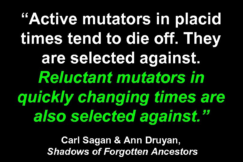 """Active mutators in placid times tend to die off. They are selected against. Reluctant"
