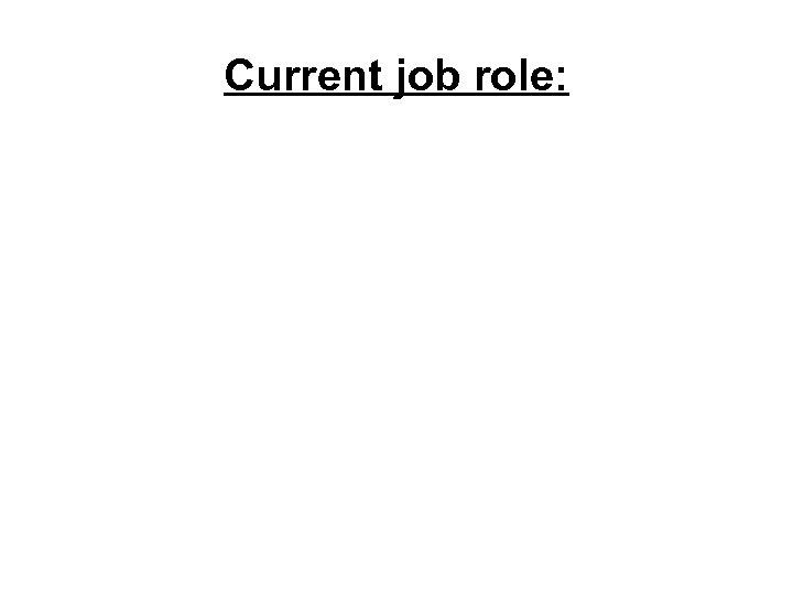 Current job role: