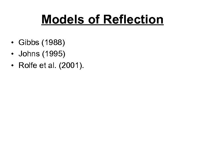 Models of Reflection • Gibbs (1988) • Johns (1995) • Rolfe et al. (2001).