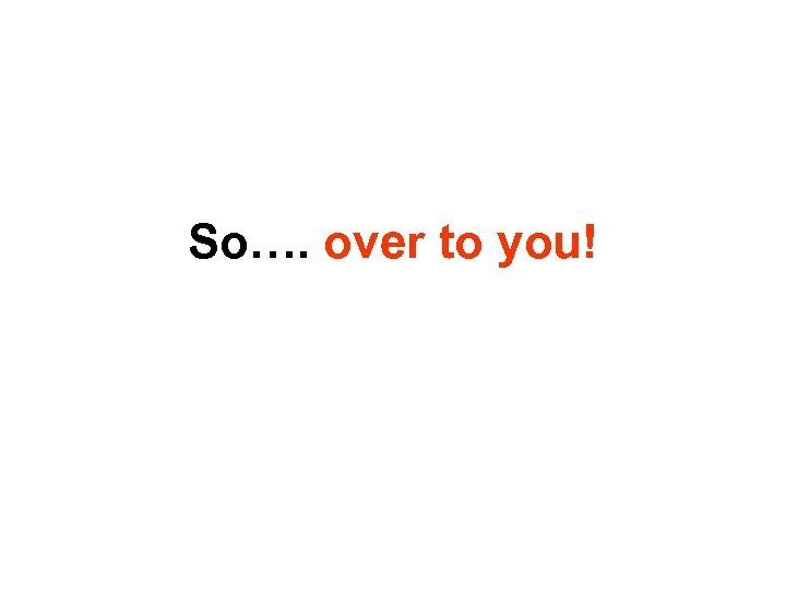 So…. over to you!