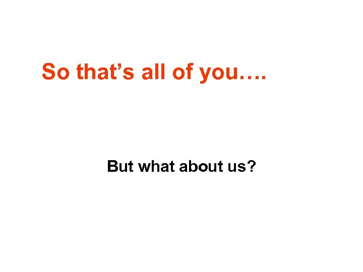 So that's all of you…. But what about us?