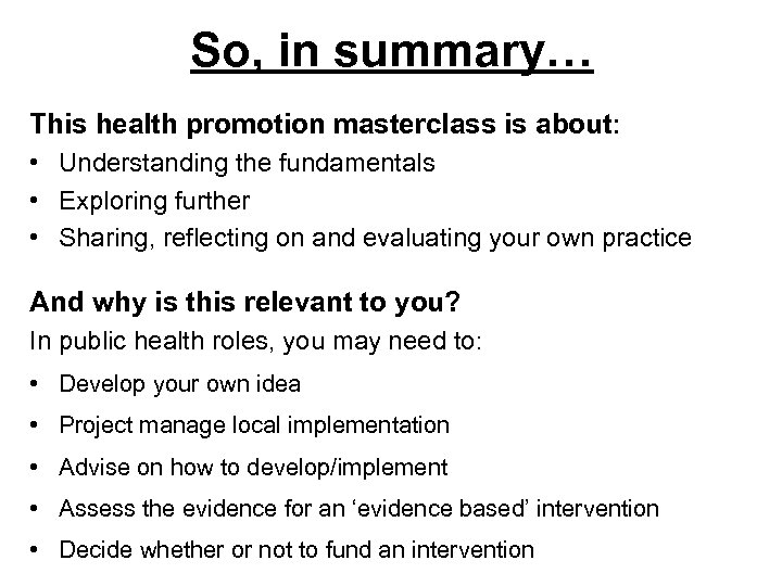So, in summary… This health promotion masterclass is about: • Understanding the fundamentals •