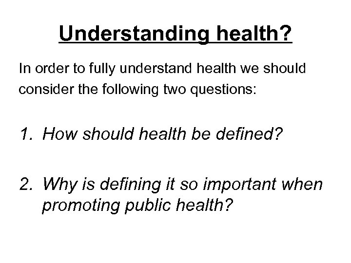 Understanding health? In order to fully understand health we should consider the following two