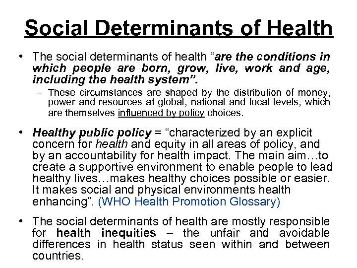 "Social Determinants of Health • The social determinants of health ""are the conditions in"