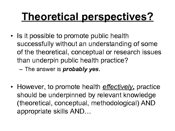 Theoretical perspectives? • Is it possible to promote public health successfully without an understanding