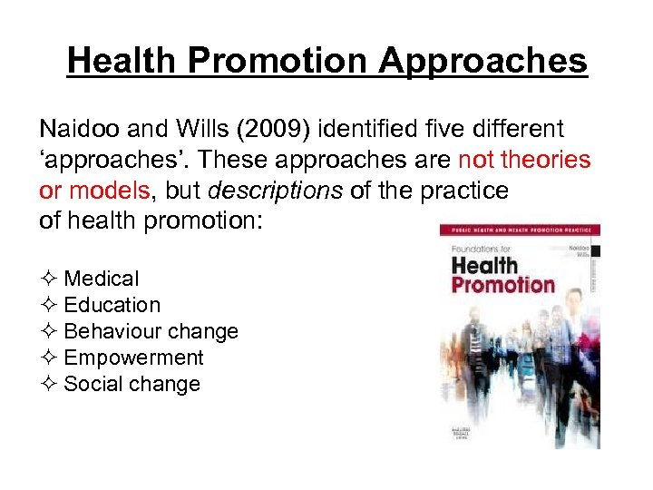 Health Promotion Approaches Naidoo and Wills (2009) identified five different 'approaches'. These approaches are