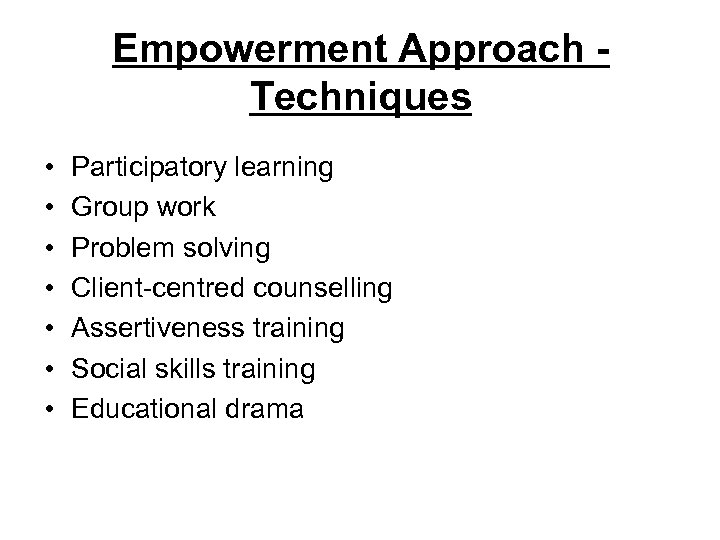 Empowerment Approach Techniques • • Participatory learning Group work Problem solving Client-centred counselling Assertiveness