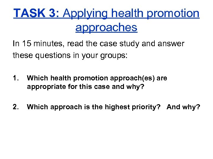 TASK 3: Applying health promotion approaches In 15 minutes, read the case study and