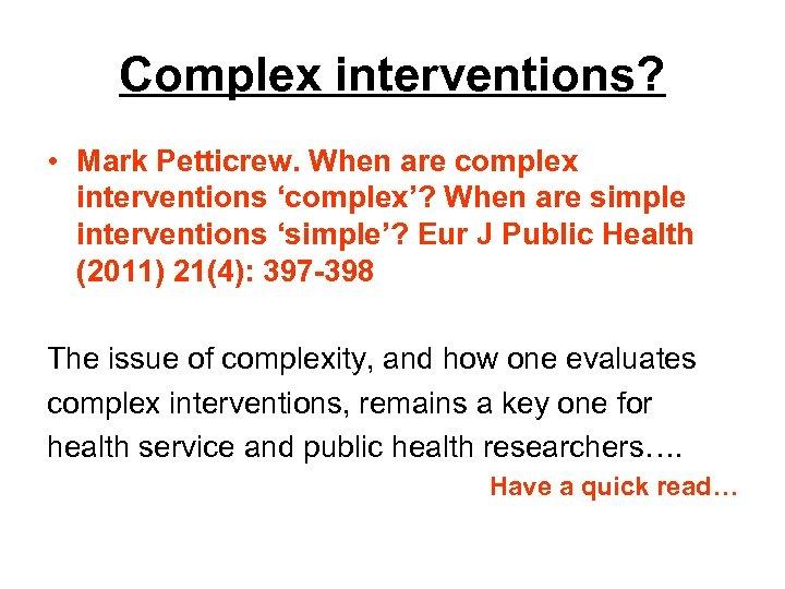 Complex interventions? • Mark Petticrew. When are complex interventions 'complex'? When are simple interventions