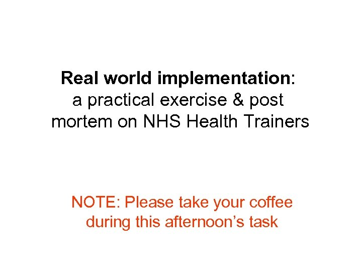 Real world implementation: a practical exercise & post mortem on NHS Health Trainers NOTE: