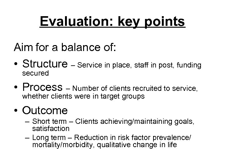 Evaluation: key points Aim for a balance of: • Structure – Service in place,