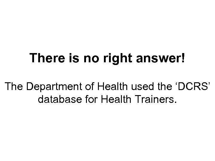 There is no right answer! The Department of Health used the 'DCRS' database for