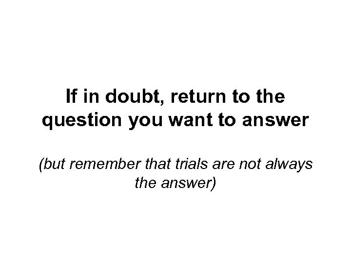 If in doubt, return to the question you want to answer (but remember that