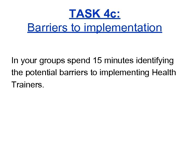 TASK 4 c: Barriers to implementation In your groups spend 15 minutes identifying the