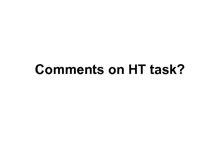 Comments on HT task?