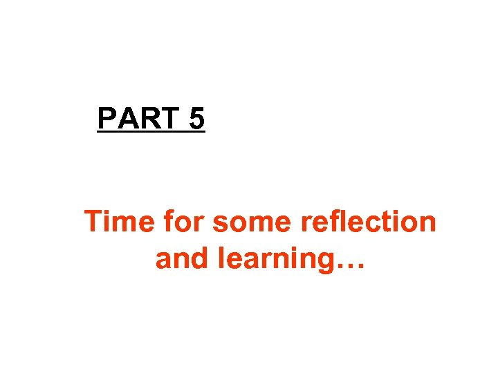 PART 5 Time for some reflection and learning…