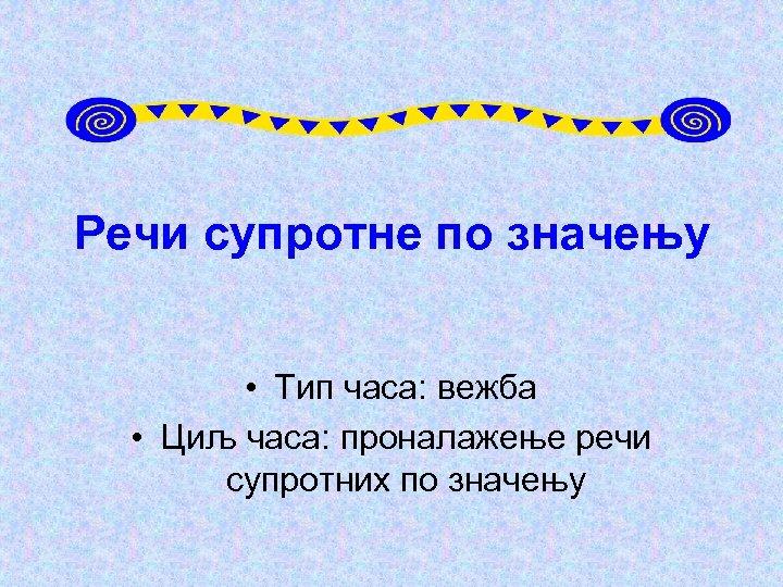 Речи супротне по значењу • Тип часа: вежба • Циљ часа: проналажење речи супротних