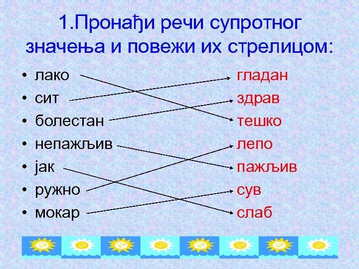 1. Пронађи речи супротног значења и повежи их стрелицом: • • лако сит болестан