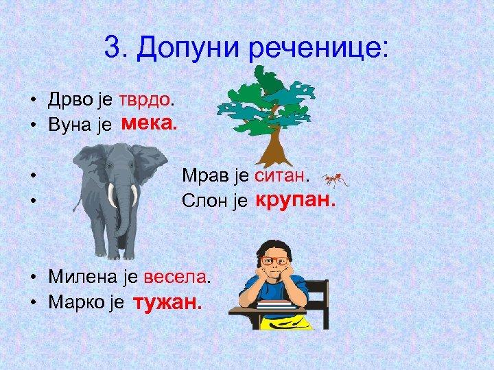 3. Допуни реченице: • Дрво је тврдо. • Вуна је мека. • • Мрав