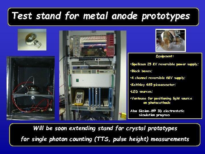 Test stand for metal anode prototypes Equipment: • Spellman 25 KV reversible power supply;