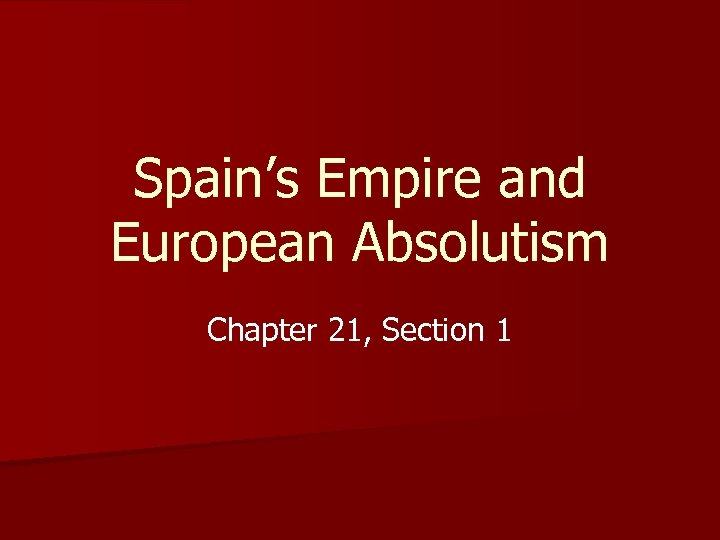 Spain's Empire and European Absolutism Chapter 21, Section 1