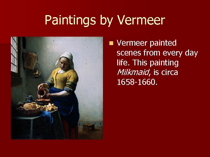 Paintings by Vermeer n Vermeer painted scenes from every day life. This painting Milkmaid,