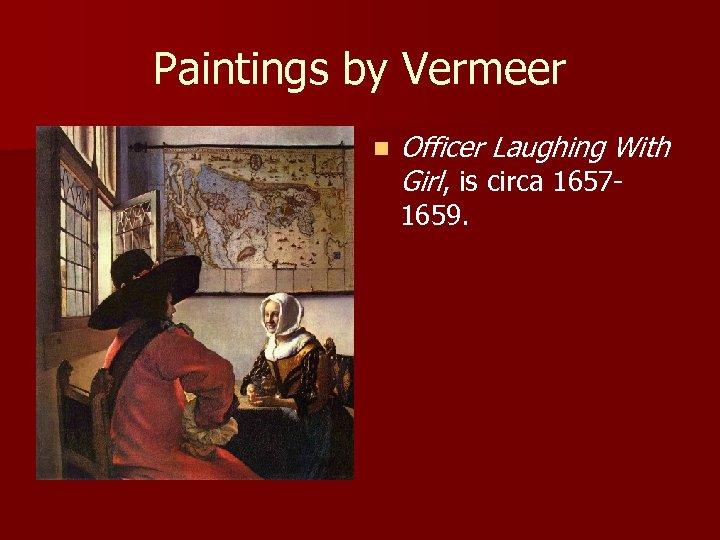 Paintings by Vermeer n Officer Laughing With Girl, is circa 16571659.