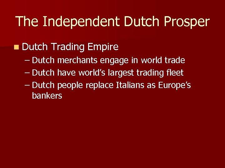 The Independent Dutch Prosper n Dutch Trading Empire – Dutch merchants engage in world
