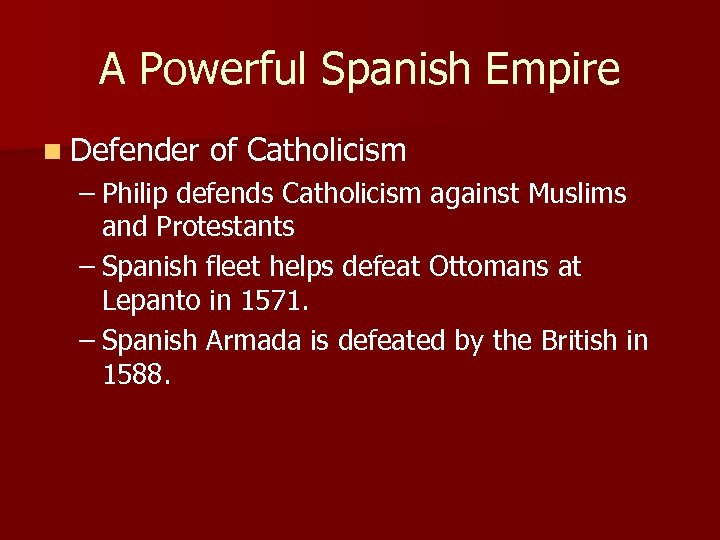 A Powerful Spanish Empire n Defender of Catholicism – Philip defends Catholicism against Muslims
