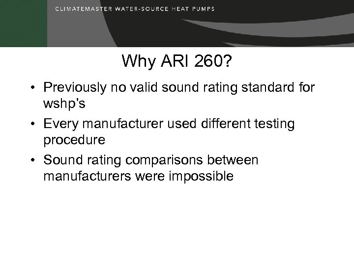 Why ARI 260? • Previously no valid sound rating standard for wshp's • Every