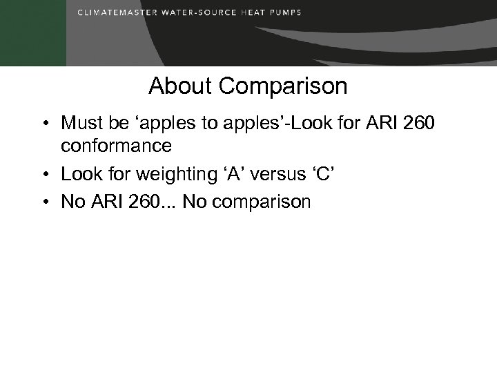 About Comparison • Must be 'apples to apples'-Look for ARI 260 conformance • Look
