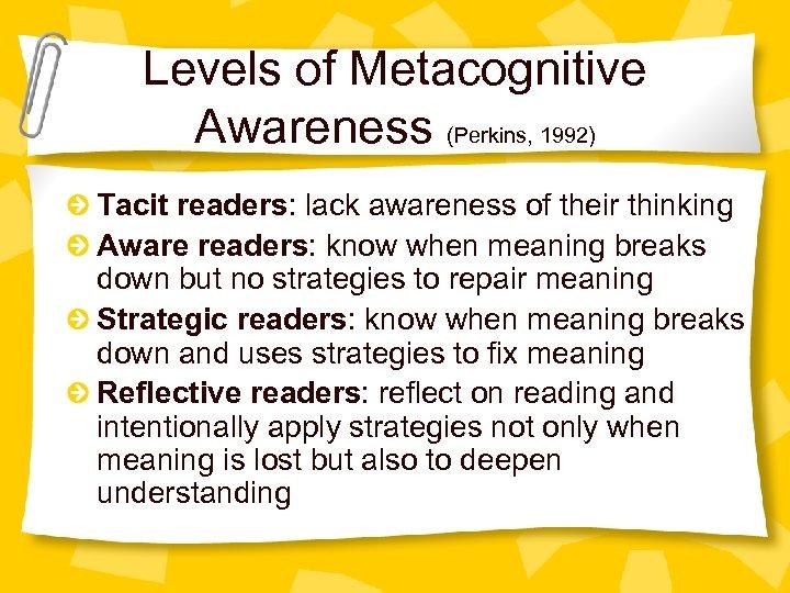 Levels of Metacognitive Awareness (Perkins, 1992) Tacit readers: lack awareness of their thinking Aware