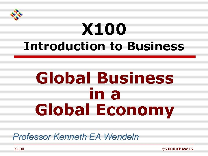 X 100 Introduction to Business Global Business in a Global Economy Professor Kenneth EA