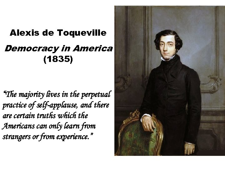 "Alexis de Toqueville Democracy in America (1835) ""The majority lives in the perpetual practice"