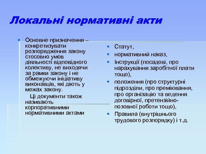 Локальні нормативні акти Основне призначення – конкретизувати розпорядження закону стосовно умов діяльності відповідного колективу,