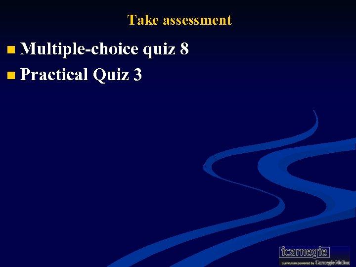 Take assessment n Multiple-choice quiz 8 n Practical Quiz 3