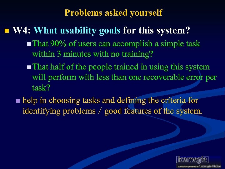 Problems asked yourself n W 4: What usability goals for this system? n That