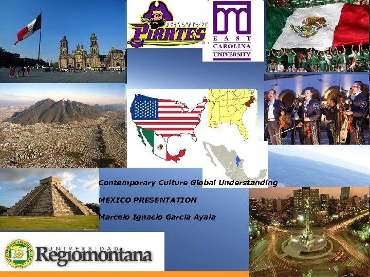 Contemporary Culture Global Understanding MEXICO PRESENTATION Marcelo Ignacio García Ayala