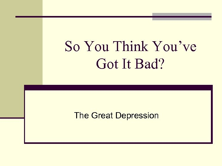 So You Think You've Got It Bad? The Great Depression