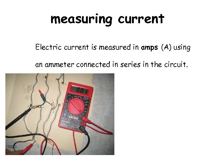 measuring current Electric current is measured in amps (A) using an ammeter connected in