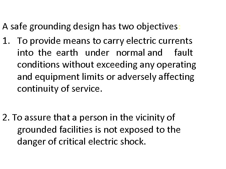 A safe grounding design has two objectives: 1. To provide means to carry electric