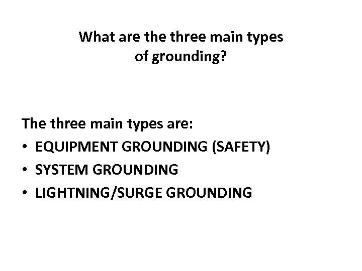 What are three main types of grounding? The three main types are: • EQUIPMENT